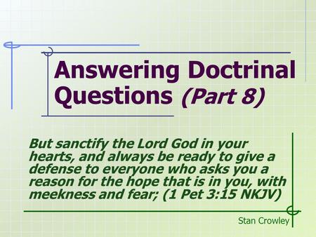 Answering Doctrinal Questions (Part 8) Stan Crowley But sanctify the Lord God in your hearts, and always be ready to give a defense to everyone who asks.