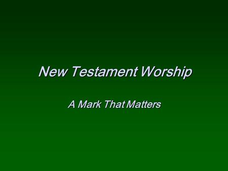 New Testament Worship A Mark That Matters.