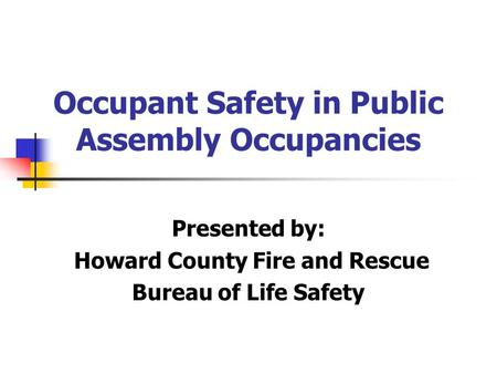 Occupant Safety in Public Assembly Occupancies Presented by: Howard County Fire and Rescue Bureau of Life Safety.