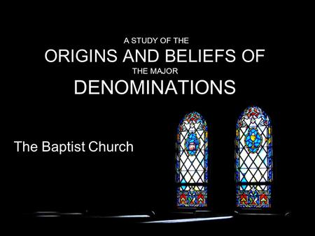 A STUDY OF THE ORIGINS AND BELIEFS OF THE MAJOR DENOMINATIONS The Baptist Church.