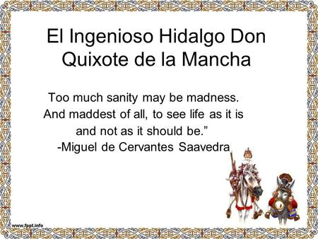 "El Ingenioso Hidalgo Don Quixote de la Mancha Too much sanity may be madness. And maddest of all, to see life as it is and not as it should be."" -Miguel."