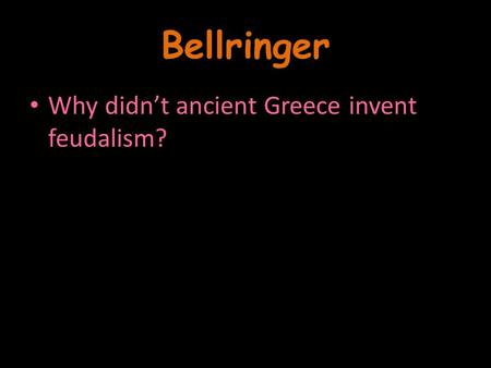 Bellringer Why didn't ancient Greece invent feudalism?