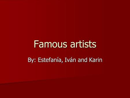 Famous artists By: Estefanía, Iván and Karin. Salvador Dalí X He was born in 1904 in Spain. X He was a painter, photographer, sculptor, writer and film.
