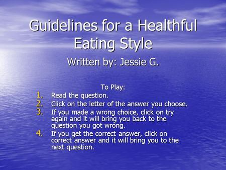 Guidelines for a Healthful Eating Style Written by: Jessie G. To Play: 1. Read the question. 2. Click on the letter of the answer you choose. 3. If you.