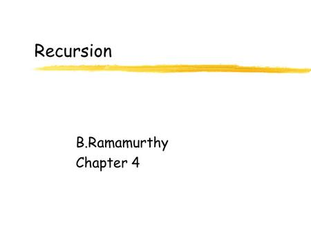 Recursion B.Ramamurthy Chapter 4. Ramamurthy Introduction  Recursion is one of most powerful methods of solution available to computer scientists. 