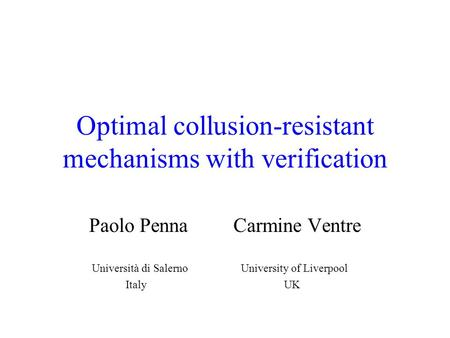 Optimal collusion-resistant mechanisms with verification Paolo Penna Carmine Ventre Università di Salerno University of Liverpool Italy UK.