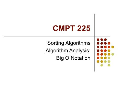 CMPT 225 Sorting Algorithms Algorithm Analysis: Big O Notation.