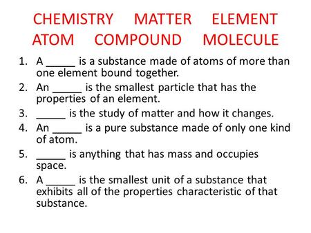 CHEMISTRY MATTER ELEMENT ATOM COMPOUND MOLECULE 1.A _____ is a substance made of atoms of more than one element bound together. 2.An _____ is the smallest.