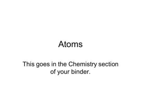 Atoms This goes in the Chemistry section of your binder.