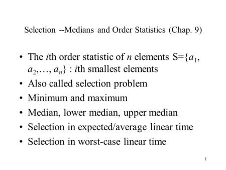 1 Selection --Medians and Order Statistics (Chap. 9) The ith order statistic of n elements S={a 1, a 2,…, a n } : ith smallest elements Also called selection.