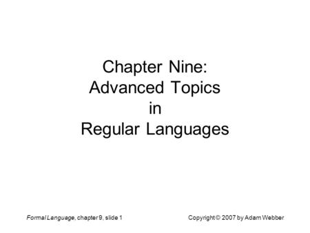Formal Language, chapter 9, slide 1Copyright © 2007 by Adam Webber Chapter Nine: Advanced Topics in Regular Languages.