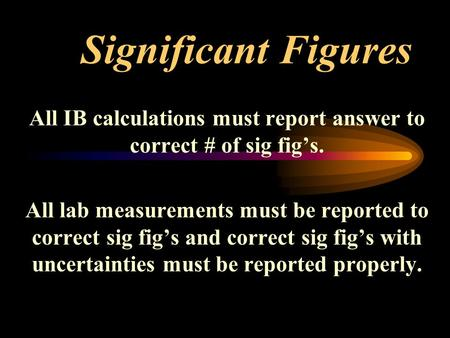 Significant Figures All IB calculations must report answer to correct # of sig fig's. All lab measurements must be reported to correct sig fig's and correct.