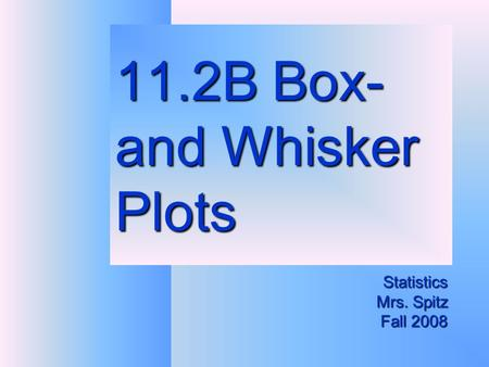 11.2B Box- and Whisker Plots Statistics Mrs. Spitz Fall 2008.