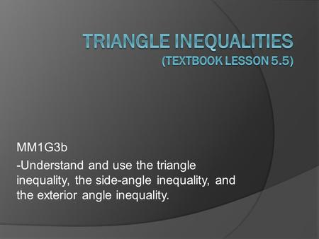 MM1G3b -Understand and use the triangle inequality, the side-angle inequality, and the exterior angle inequality.