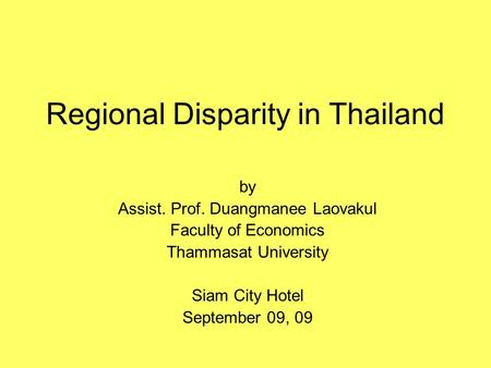 Regional Disparity in Thailand by Assist. Prof. Duangmanee Laovakul Faculty of Economics Thammasat University Siam City Hotel September 09, 09.