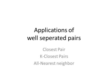 Applications of well seperated pairs Closest Pair K-Closest Pairs All-Nearest neighbor.