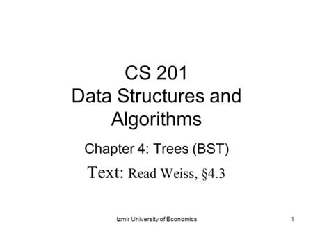 CS 201 Data Structures and Algorithms Chapter 4: Trees (BST) Text: Read Weiss, §4.3 1Izmir University of Economics.