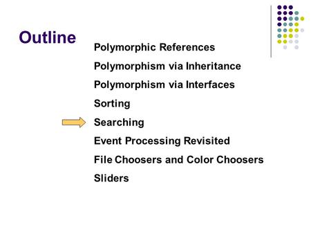 Outline Polymorphic References Polymorphism via Inheritance Polymorphism via Interfaces Sorting Searching Event Processing Revisited File Choosers and.