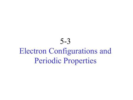 5-3 Electron Configurations and Periodic Properties