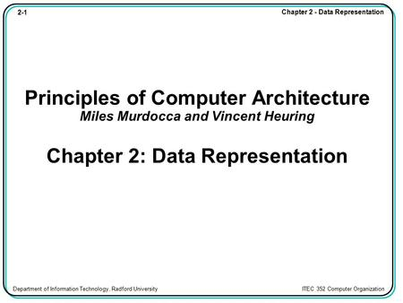 Principles of Computer Architecture Miles Murdocca and Vincent Heuring Chapter 2: Data Representation.