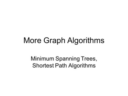 More Graph Algorithms Minimum Spanning Trees, Shortest Path Algorithms.