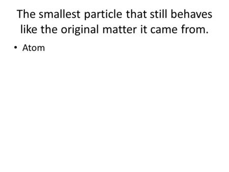 The smallest particle that still behaves like the original matter it came from. Atom.