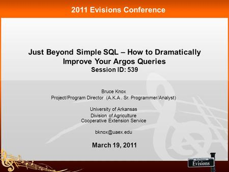 Just Beyond Simple SQL – How to Dramatically Improve Your Argos Queries Session ID: 539 2011 Evisions Conference Bruce Knox Project/Program Director (A.K.A.