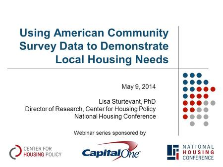 Using American Community Survey Data to Demonstrate Local Housing Needs May 9, 2014 Lisa Sturtevant, PhD Director of Research, Center for Housing Policy.