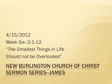 "4/15/2012 Week Six--3:1-12 ""The Smallest Things in Life Should not be Overlooked"""