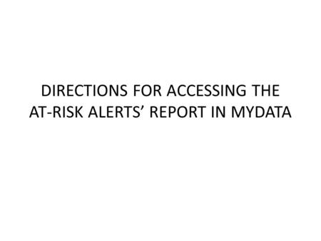 DIRECTIONS FOR ACCESSING THE AT-RISK ALERTS' REPORT IN MYDATA.