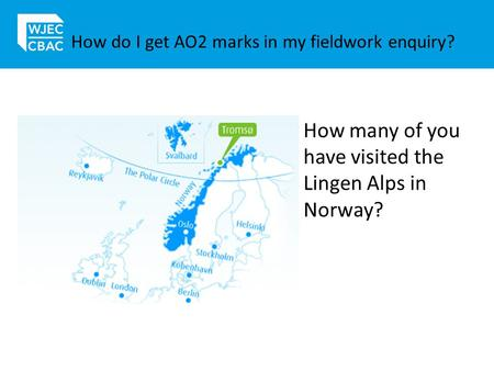 How do I get AO2 marks in my fieldwork enquiry? How many of you have visited the Lingen Alps in Norway?