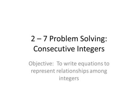 2 – 7 Problem Solving: Consecutive Integers