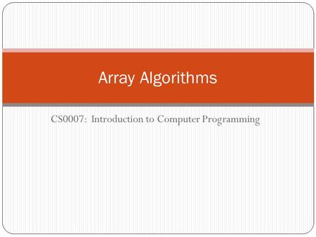 CS0007: Introduction to Computer Programming Array Algorithms.