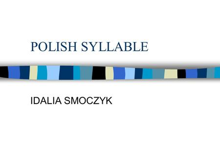 POLISH SYLLABLE IDALIA SMOCZYK. Outline n VARIOUS DEFINITIONS OF A SYLLABLE n SYLLABLES CAN BE DIVIDED INTO : n AMBIGUITY OF DIVISIONS n PHONOLOGICAL.