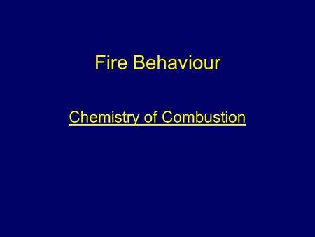 Fire Behaviour Chemistry of Combustion. Aim To provide students with information to give them an understanding of the behaviour of fire.