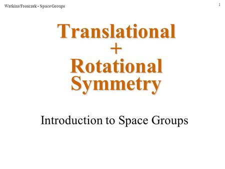 1 Watkins/Fronczek - Space Groups Translational + Rotational Symmetry Introduction to Space Groups.