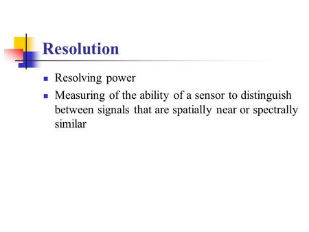 Resolution Resolving power Measuring of the ability of a sensor to distinguish between signals that are spatially near or spectrally similar.