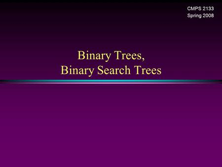 Binary Trees, Binary Search Trees CMPS 2133 Spring 2008.