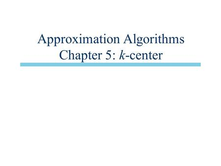 Approximation Algorithms Chapter 5: k-center. Overview n Main issue: Parametric pruning –Technique for approximation algorithms n 2-approx. algorithm.
