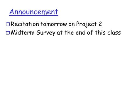 Announcement r Recitation tomorrow on Project 2 r Midterm Survey at the end of this class.