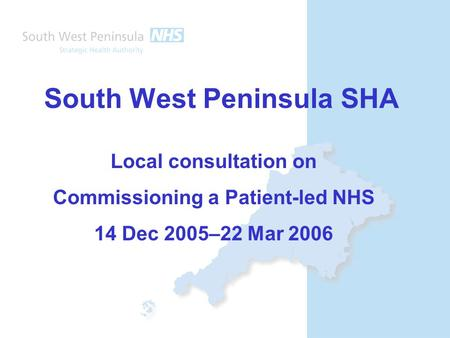 South West Peninsula SHA Local consultation on Commissioning a Patient-led NHS 14 Dec 2005–22 Mar 2006.