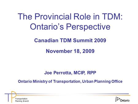 Transportation Planning Branch The Provincial Role in TDM: Ontario's Perspective Canadian TDM Summit 2009 November 18, 2009 Joe Perrotta, MCIP, RPP Ontario.