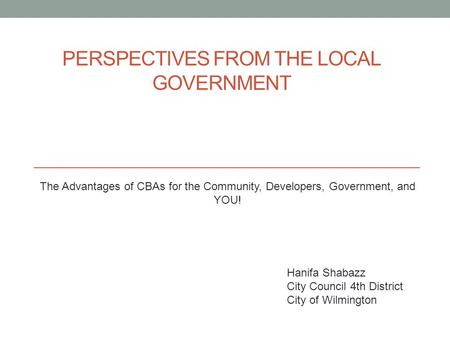 PERSPECTIVES FROM THE LOCAL GOVERNMENT The Advantages of CBAs for the Community, Developers, Government, and YOU! Hanifa Shabazz City Council 4th District.