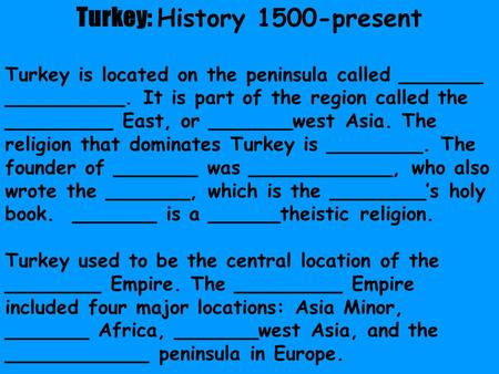Turkey: History 1500-present Turkey is located on the peninsula called _______ __________. It is part of the region called the _________ East, or _______west.