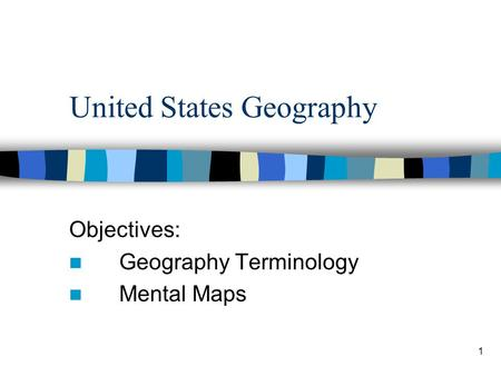 1 United States Geography Objectives: Geography Terminology Mental Maps.