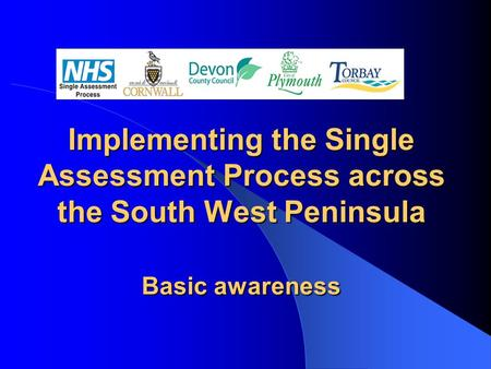 Implementing the Single Assessment Process across the South West Peninsula Basic awareness.