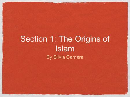 Section 1: The Origins of Islam By Silvia Camara.