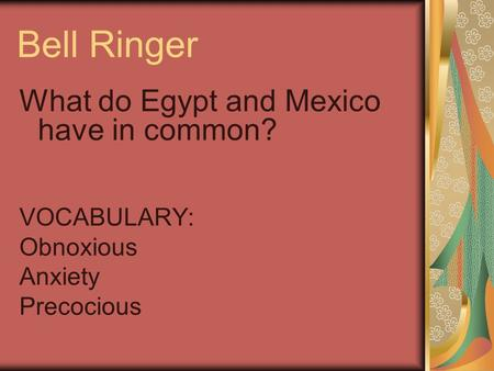 Bell Ringer What do Egypt and Mexico have in common? VOCABULARY: Obnoxious Anxiety Precocious.