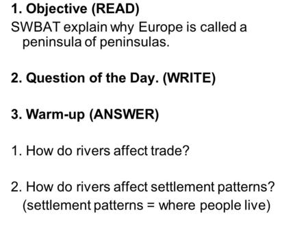 1. Objective (READ) SWBAT explain why Europe is called a peninsula of peninsulas. 2. Question of the Day. (WRITE) 3. Warm-up (ANSWER) 1. How do rivers.