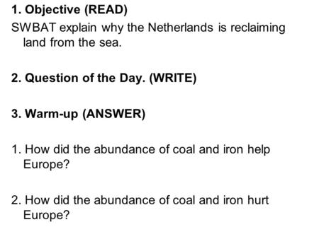 1. Objective (READ) SWBAT explain why the Netherlands is reclaiming land from the sea. 2. Question of the Day. (WRITE) 3. Warm-up (ANSWER) 1. How did the.